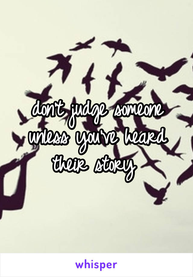 don't judge someone unless you've heard their story