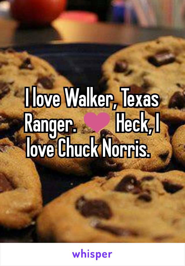 I love Walker, Texas Ranger. ❤ Heck, I love Chuck Norris.