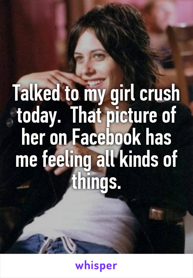 Talked to my girl crush today.  That picture of her on Facebook has me feeling all kinds of things.