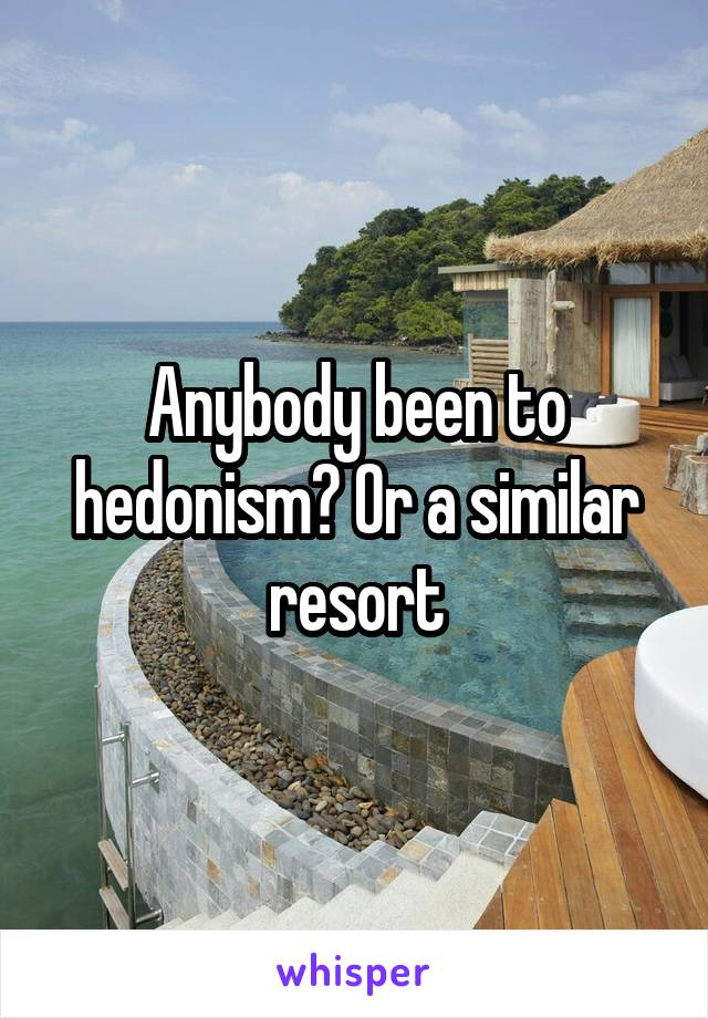 Anybody been to hedonism? Or a similar resort