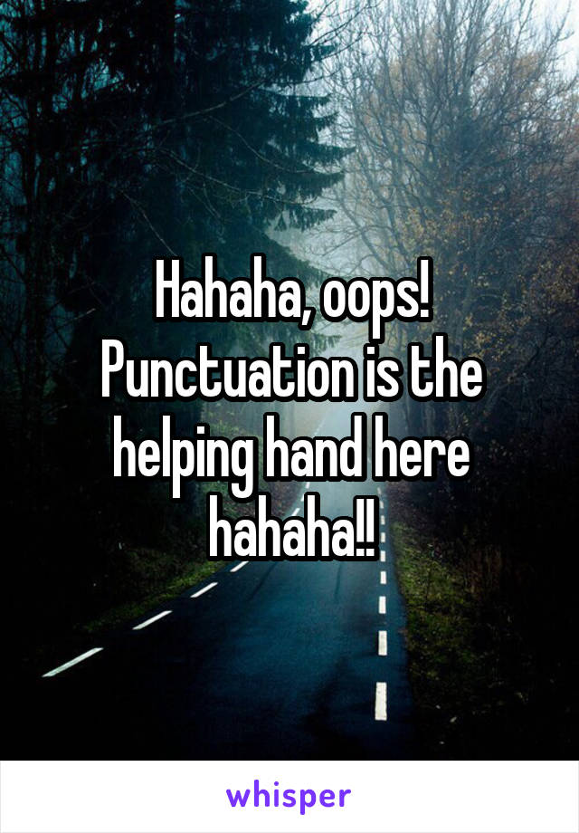 Hahaha, oops! Punctuation is the helping hand here hahaha!!