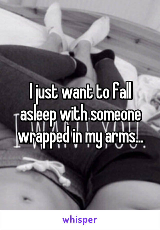 I just want to fall asleep with someone wrapped in my arms...