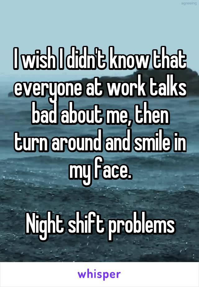 I wish I didn't know that everyone at work talks bad about me, then turn around and smile in my face.  Night shift problems