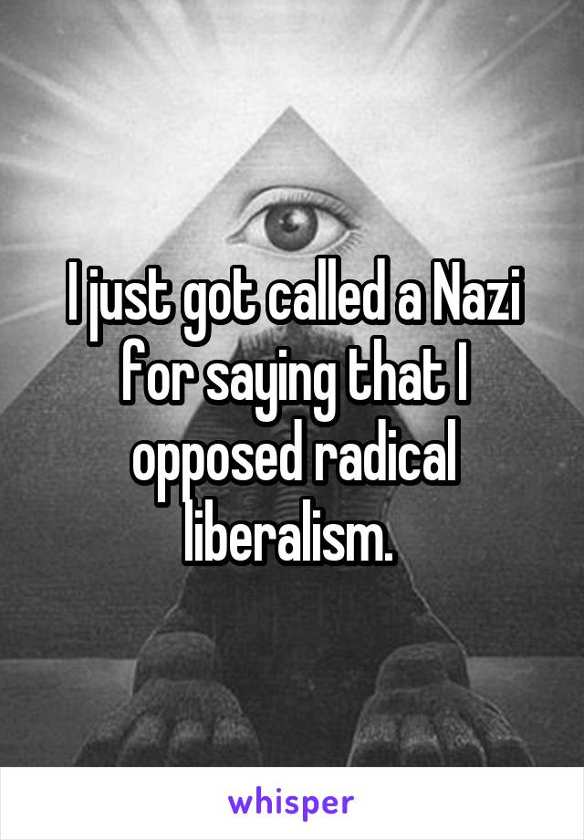 I just got called a Nazi for saying that I opposed radical liberalism.