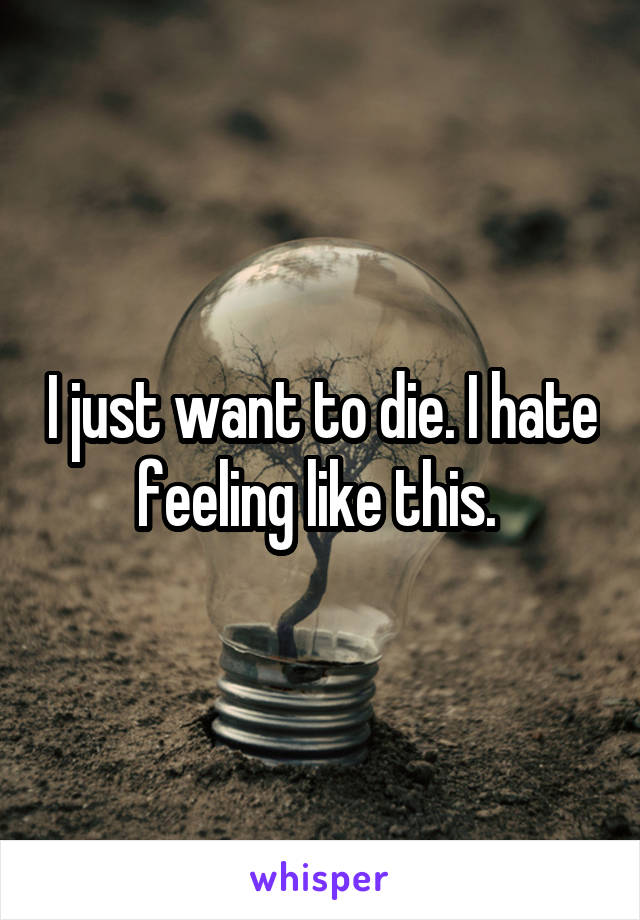 I just want to die. I hate feeling like this.