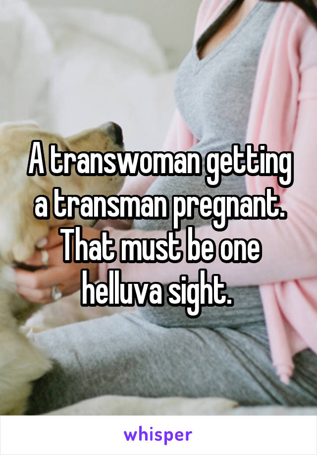 A transwoman getting a transman pregnant. That must be one helluva sight.