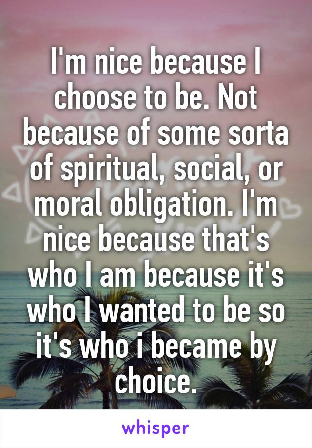I'm nice because I choose to be. Not because of some sorta of spiritual, social, or moral obligation. I'm nice because that's who I am because it's who I wanted to be so it's who i became by choice.