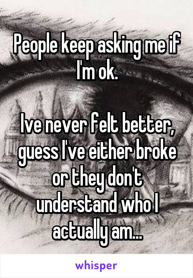 People keep asking me if I'm ok.  Ive never felt better, guess I've either broke or they don't understand who I actually am...