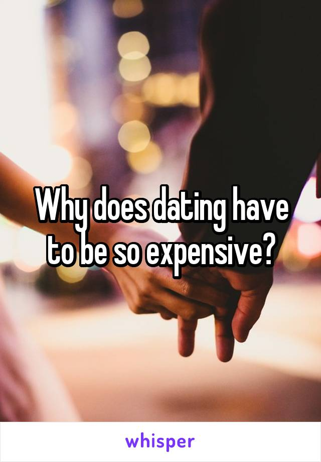 Why does dating have to be so expensive?
