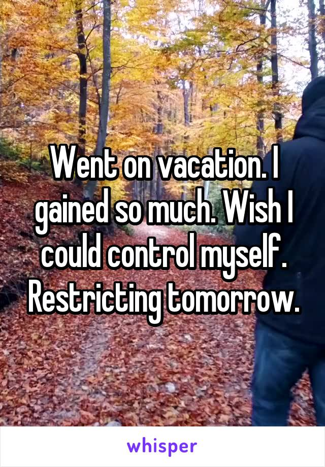 Went on vacation. I gained so much. Wish I could control myself. Restricting tomorrow.