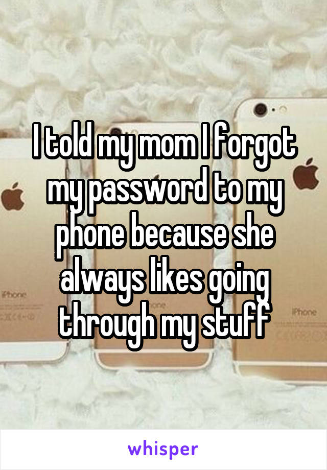 I told my mom I forgot my password to my phone because she always likes going through my stuff
