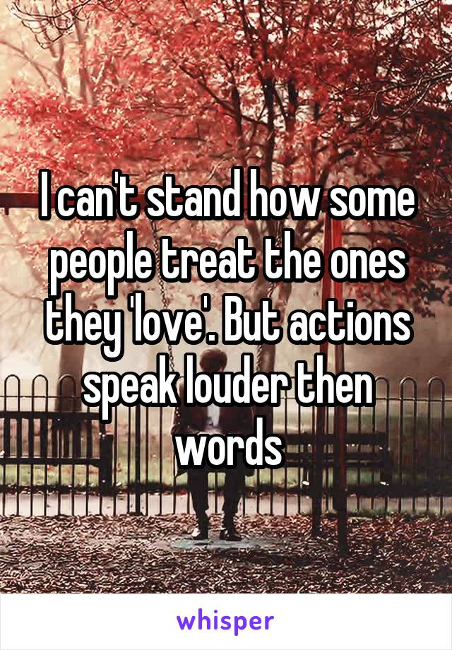 I can't stand how some people treat the ones they 'love'. But actions speak louder then words
