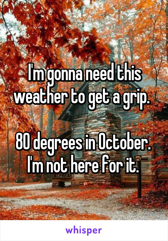 I'm gonna need this weather to get a grip.    80 degrees in October.  I'm not here for it.