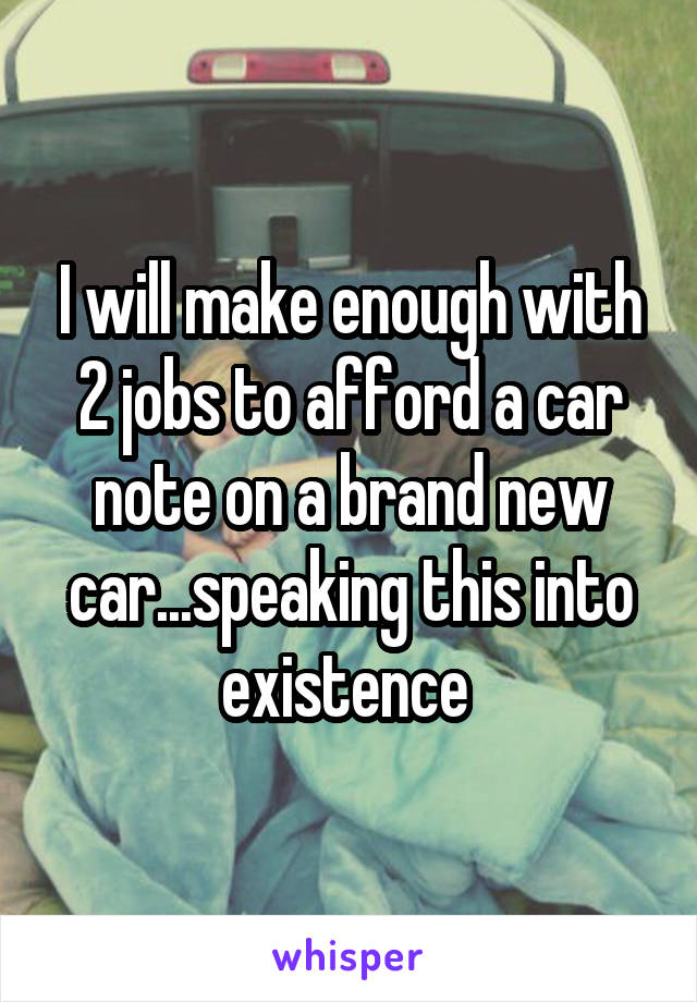 I will make enough with 2 jobs to afford a car note on a brand new car...speaking this into existence