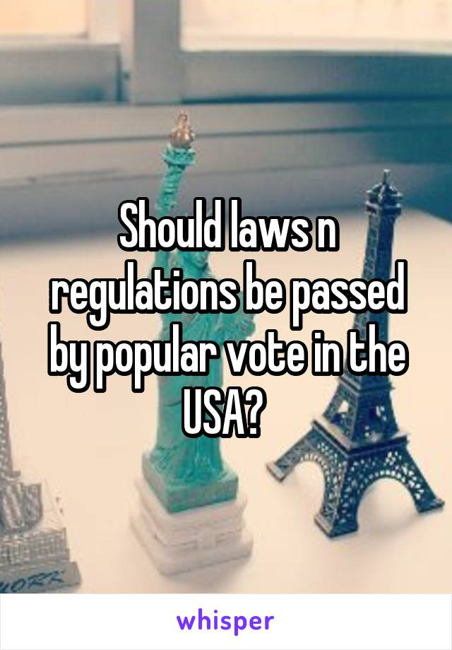 Should laws n regulations be passed by popular vote in the USA?