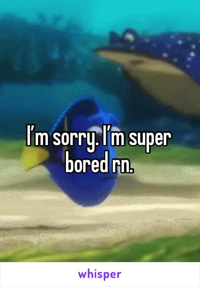 I'm sorry. I'm super bored rn.