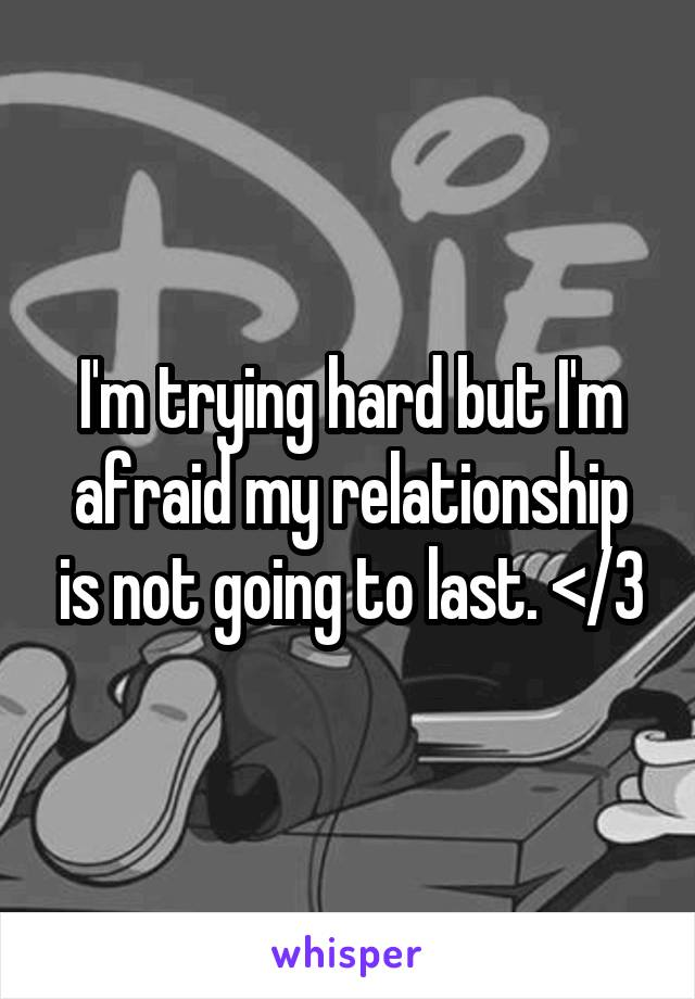 I'm trying hard but I'm afraid my relationship is not going to last. </3