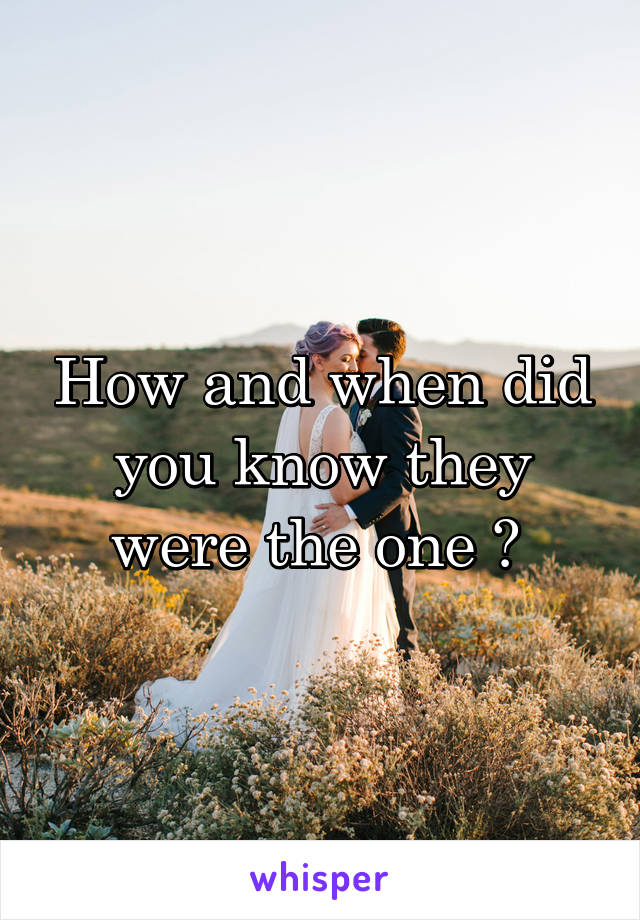 How and when did you know they were the one ?