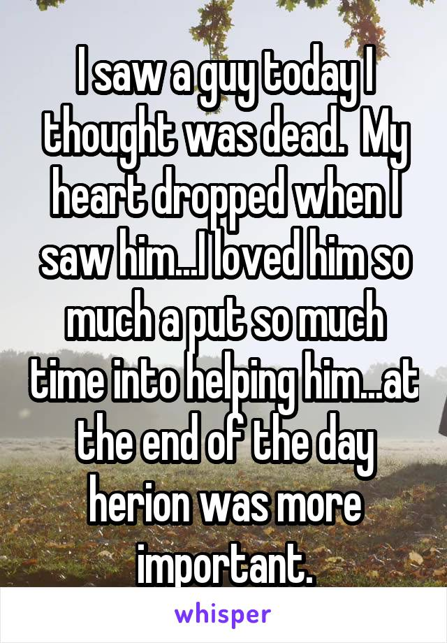 I saw a guy today I thought was dead.  My heart dropped when I saw him...I loved him so much a put so much time into helping him...at the end of the day herion was more important.