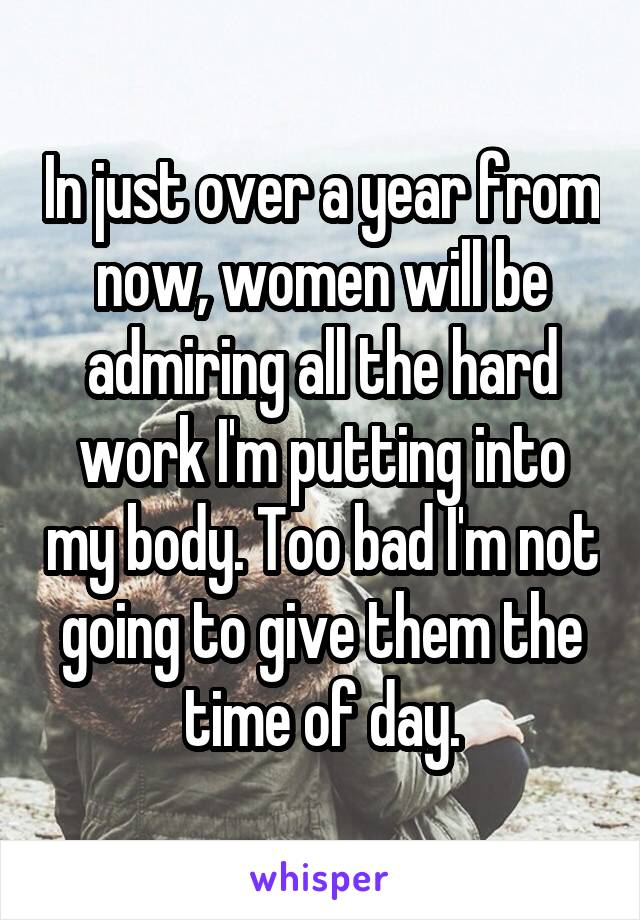 In just over a year from now, women will be admiring all the hard work I'm putting into my body. Too bad I'm not going to give them the time of day.