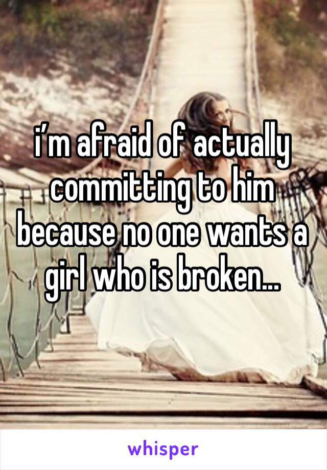 i'm afraid of actually committing to him because no one wants a girl who is broken...