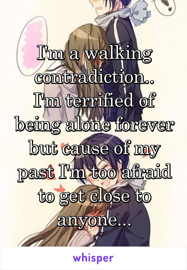 I'm a walking contradiction.. I'm terrified of being alone forever but cause of my past I'm too afraid to get close to anyone...