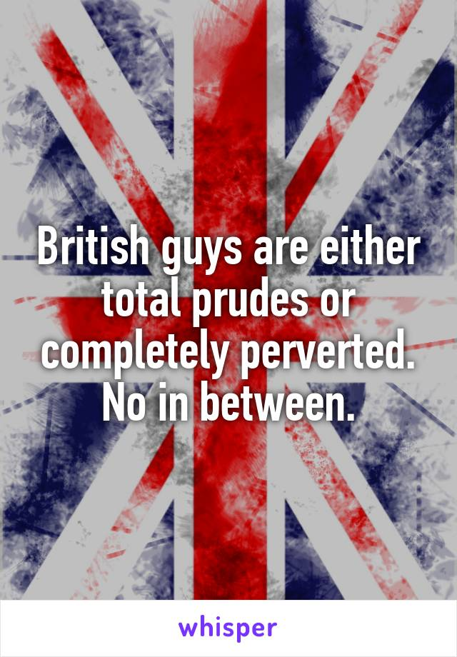 British guys are either total prudes or completely perverted. No in between.