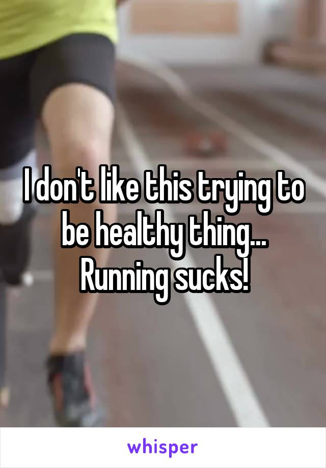 I don't like this trying to be healthy thing... Running sucks!