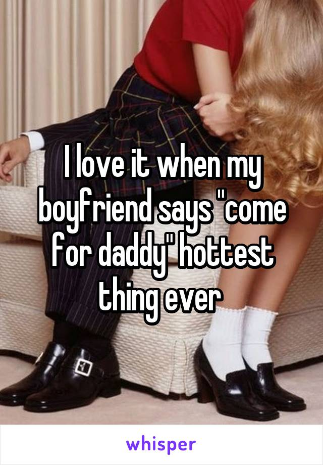 """I love it when my boyfriend says """"come for daddy"""" hottest thing ever"""
