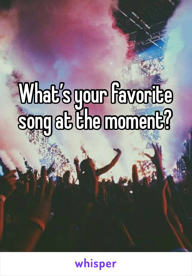 What's your favorite song at the moment?
