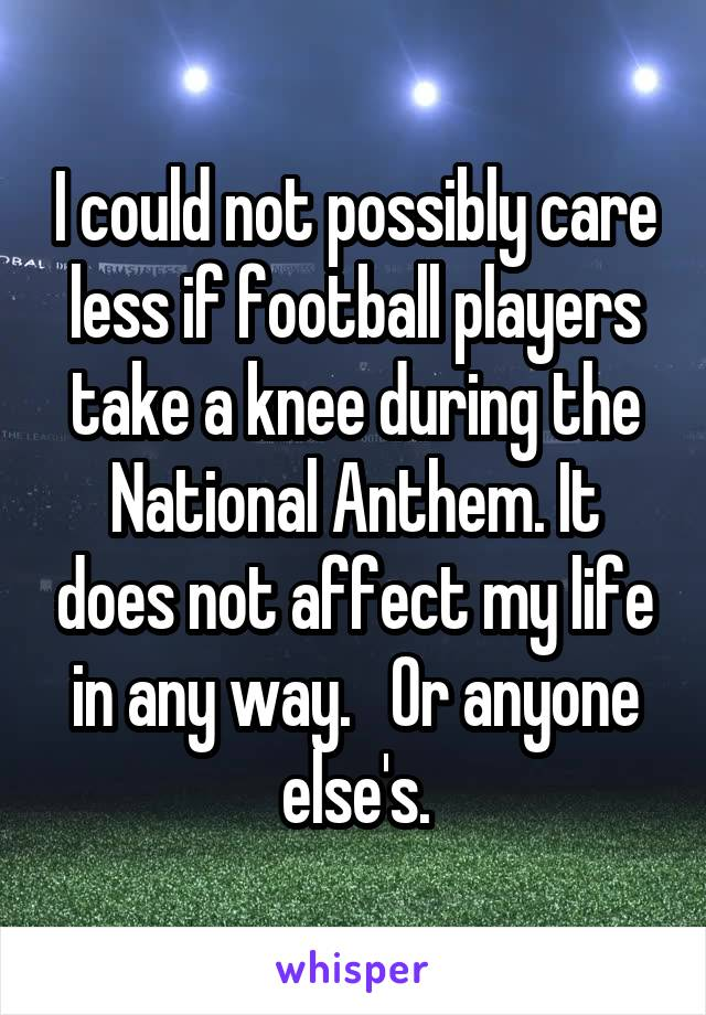 I could not possibly care less if football players take a knee during the National Anthem. It does not affect my life in any way.   Or anyone else's.