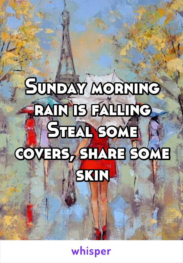 Sunday morning rain is falling Steal some covers, share some skin
