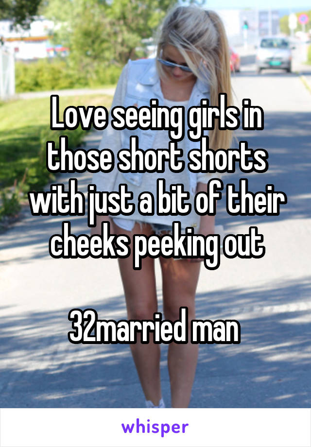 Love seeing girls in those short shorts with just a bit of their cheeks peeking out  32married man