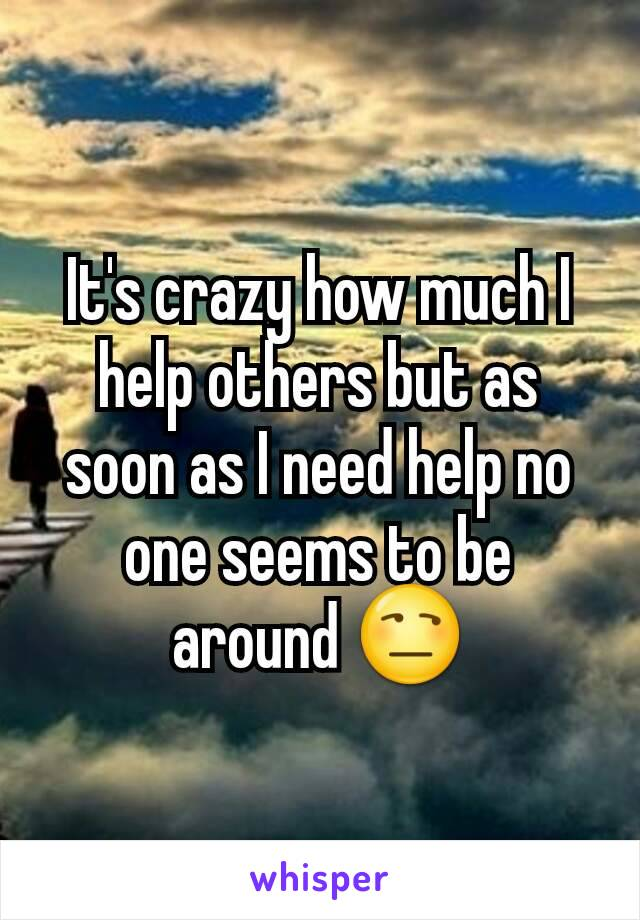 It's crazy how much I help others but as soon as I need help no one seems to be around 😒
