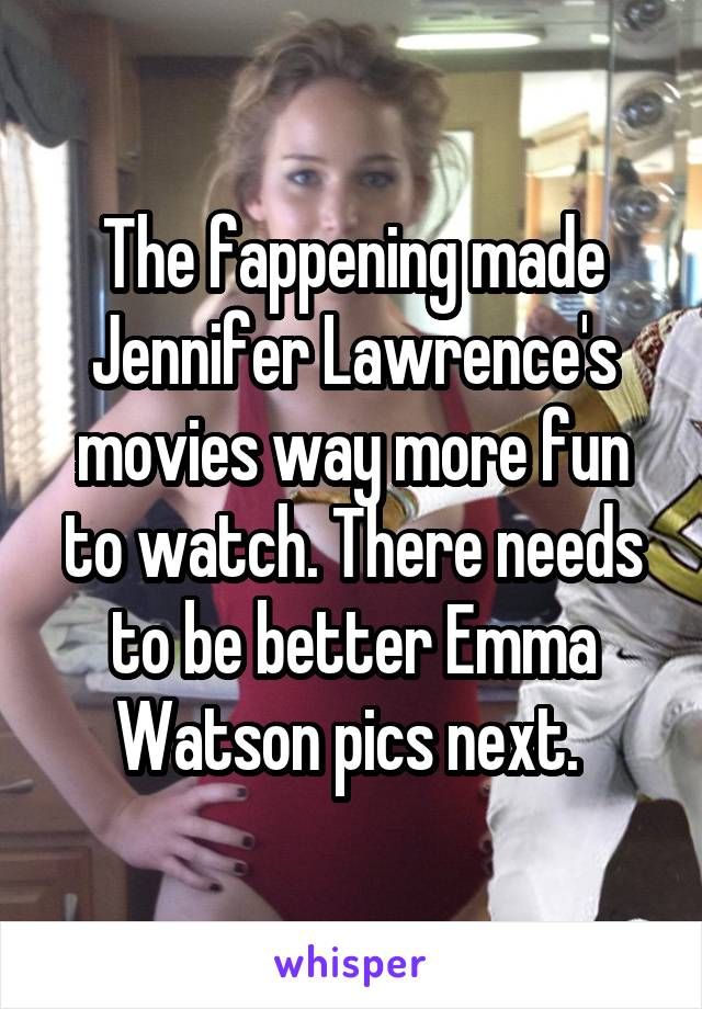 The fappening made Jennifer Lawrence's movies way more fun to watch. There needs to be better Emma Watson pics next.