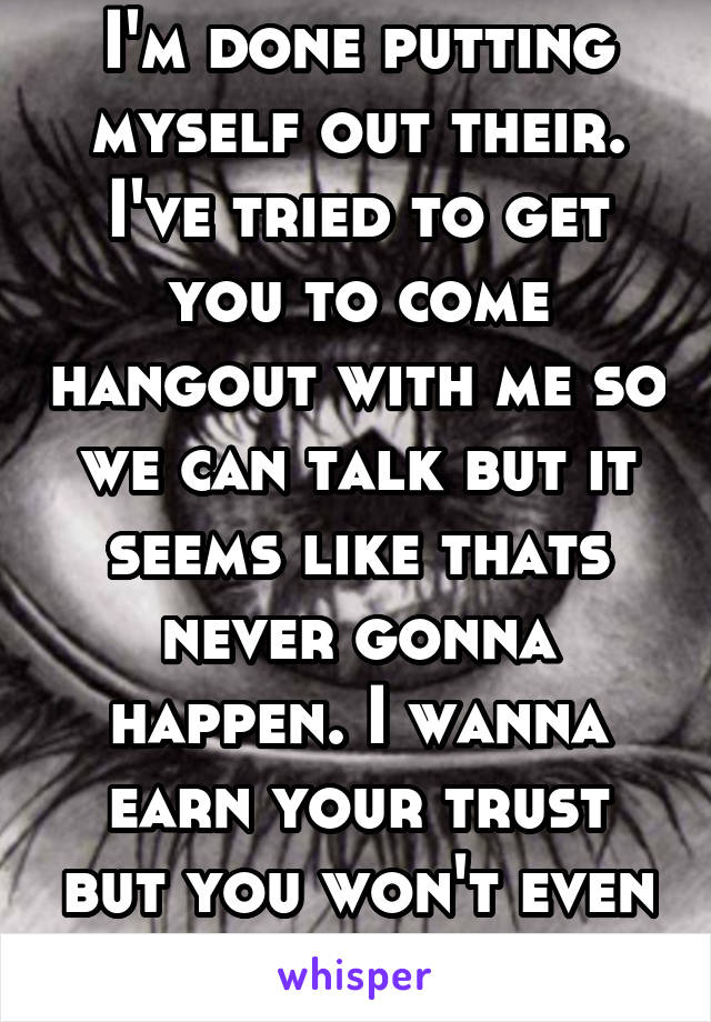 I'm done putting myself out their. I've tried to get you to come hangout with me so we can talk but it seems like thats never gonna happen. I wanna earn your trust but you won't even give me a chance.