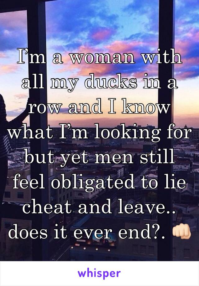 I'm a woman with all my ducks in a row and I know what I'm looking for but yet men still feel obligated to lie cheat and leave.. does it ever end?. 👊🏻