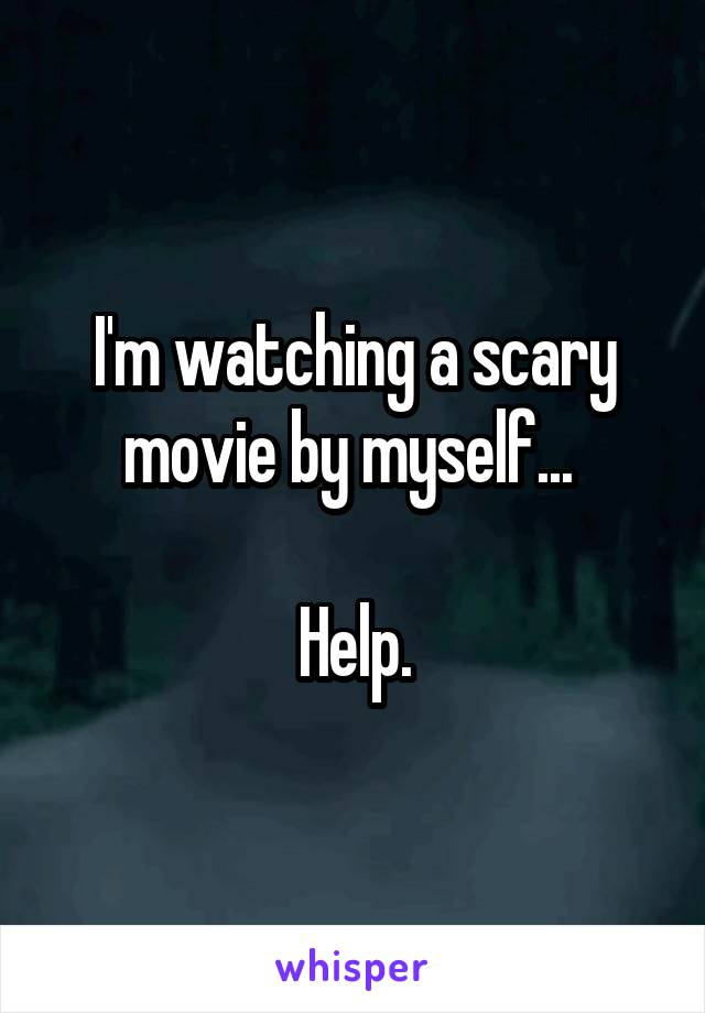 I'm watching a scary movie by myself...   Help.