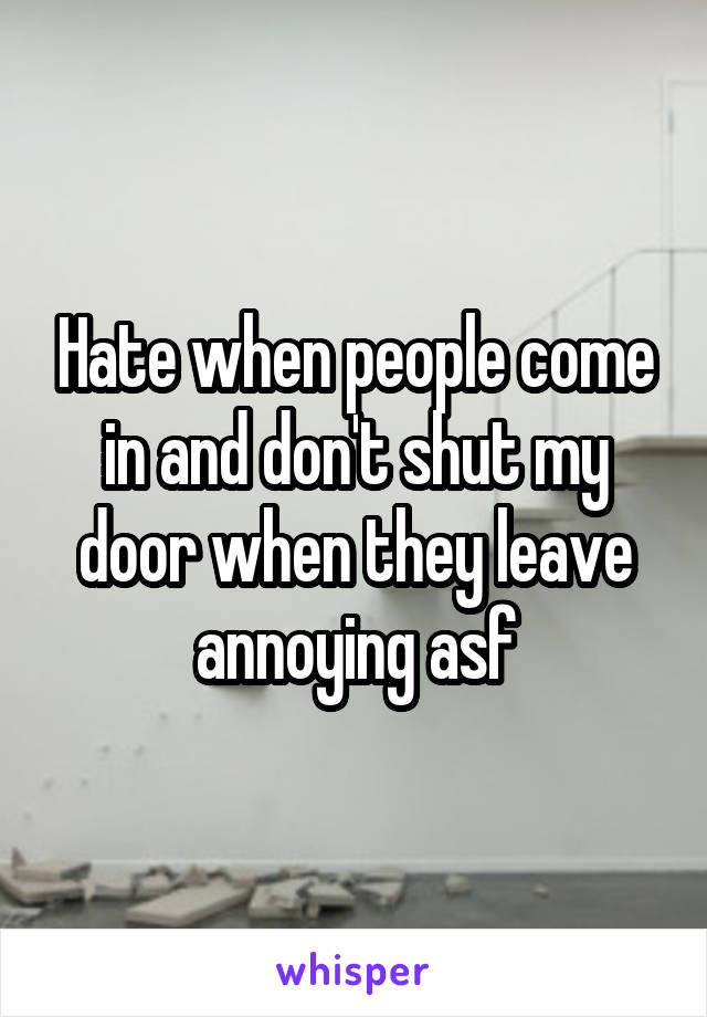 Hate when people come in and don't shut my door when they leave annoying asf