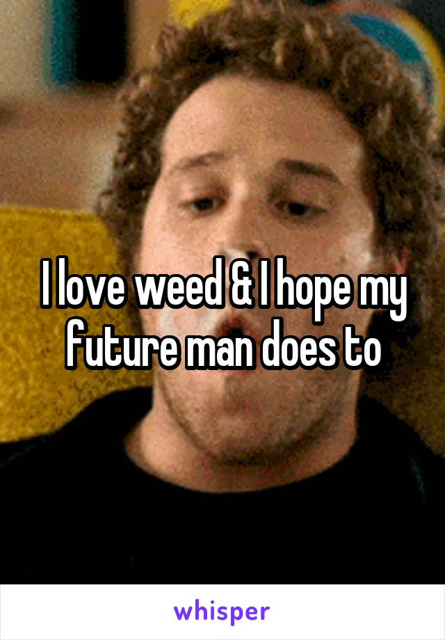 I love weed & I hope my future man does to
