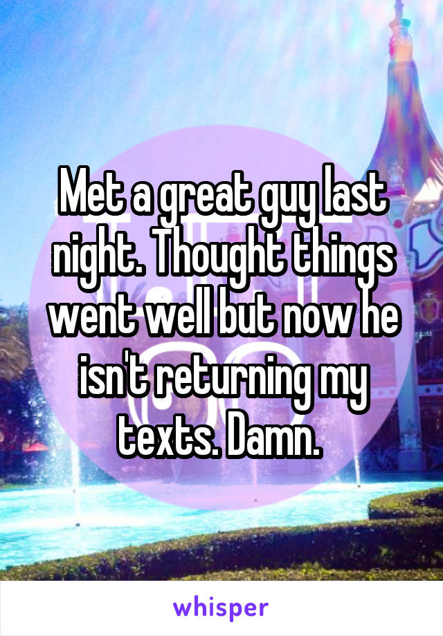 Met a great guy last night. Thought things went well but now he isn't returning my texts. Damn.