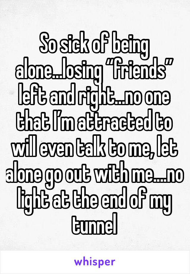 "So sick of being alone...losing ""friends"" left and right...no one that I'm attracted to will even talk to me, let alone go out with me....no light at the end of my tunnel"