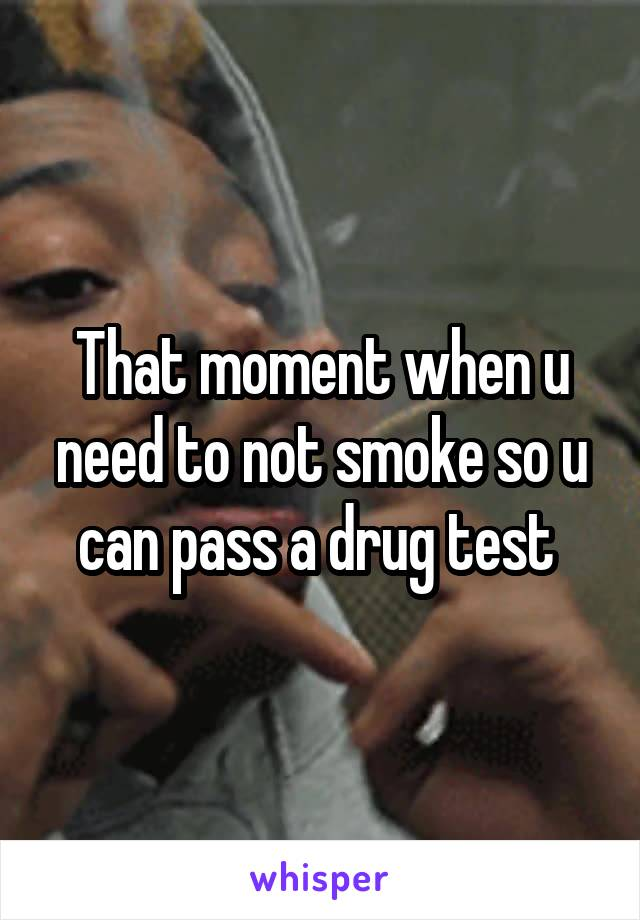 That moment when u need to not smoke so u can pass a drug test