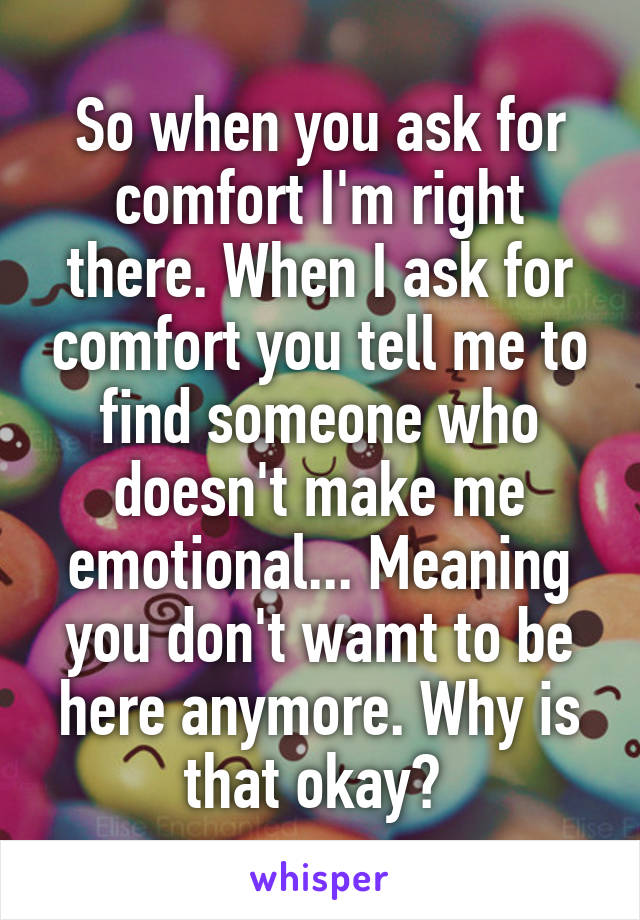 So when you ask for comfort I'm right there. When I ask for comfort you tell me to find someone who doesn't make me emotional... Meaning you don't wamt to be here anymore. Why is that okay?