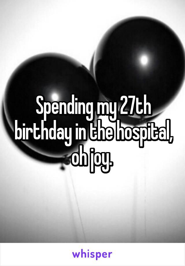 Spending my 27th birthday in the hospital, oh joy.