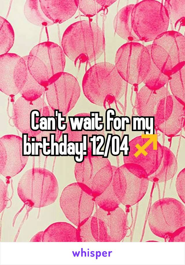 Can't wait for my birthday! 12/04♐