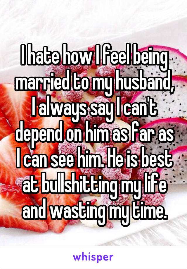 I hate how I feel being married to my husband, I always say I can't depend on him as far as I can see him. He is best at bullshitting my life and wasting my time.