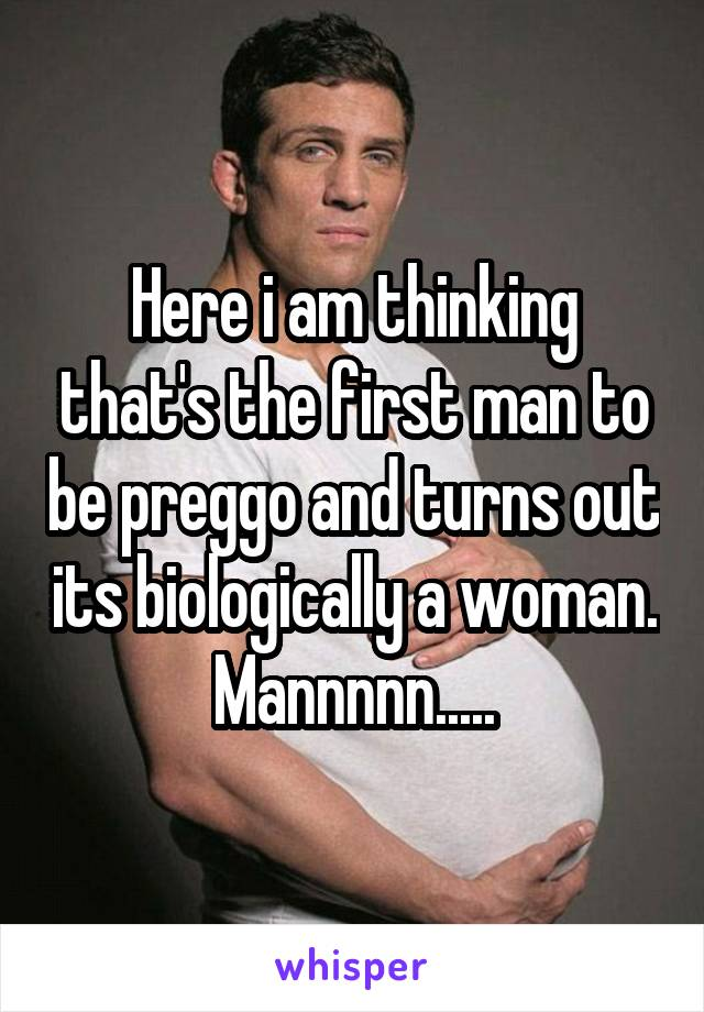Here i am thinking that's the first man to be preggo and turns out its biologically a woman. Mannnnn.....