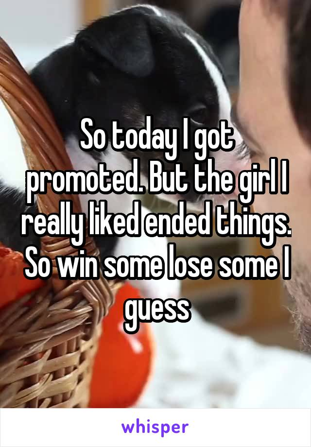 So today I got promoted. But the girl I really liked ended things. So win some lose some I guess