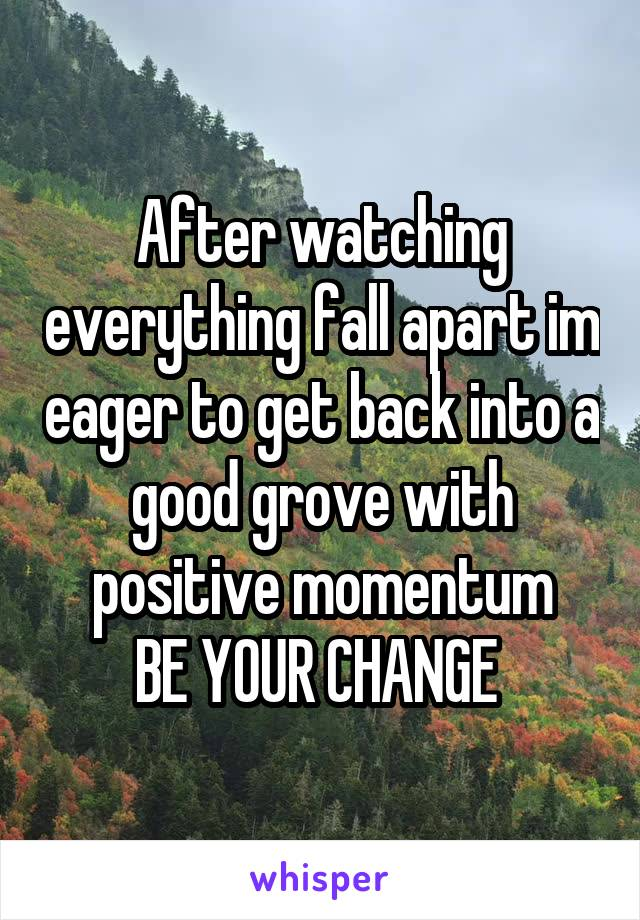 After watching everything fall apart im eager to get back into a good grove with positive momentum BE YOUR CHANGE